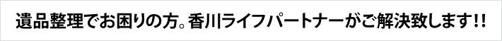 遺品整理でお困りの方。香川ライフパートナーがご解決致します